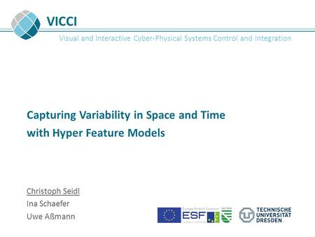 VICCI Visual and Interactive Cyber-Physical Systems Control and Integration Capturing Variability in Space and Time with Hyper Feature Models Christoph.