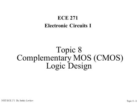 NJIT ECE 271 Dr, Serhiy Levkov Topic 8 - 1 Topic 8 Complementary MOS (CMOS) Logic Design ECE 271 Electronic Circuits I.