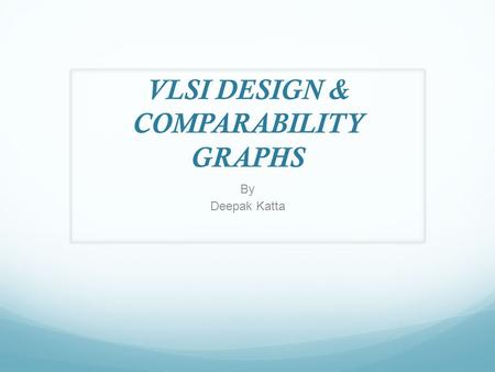 VLSI DESIGN & COMPARABILITY GRAPHS By Deepak Katta.