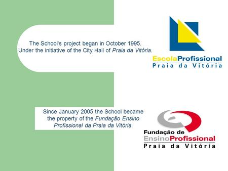 Since January 2005 the School became the property of the Fundação Ensino Profissional da Praia da Vitória. The School's project began in October 1995.