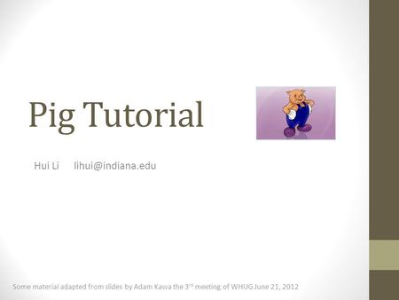 Hui Li lihui@indiana.edu Pig Tutorial Hui Li	lihui@indiana.edu Some material adapted from slides by Adam Kawa the 3rd meeting of WHUG June 21, 2012.