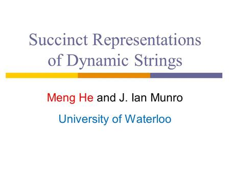 Succinct Representations of Dynamic Strings Meng He and J. Ian Munro University of Waterloo.