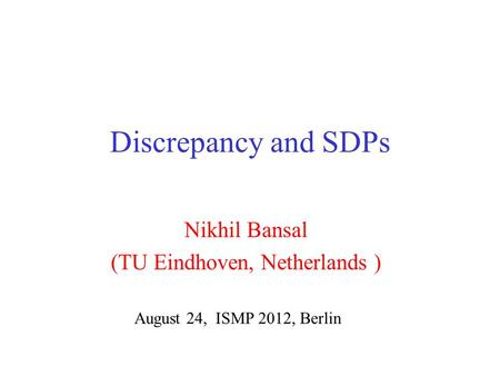 Discrepancy and SDPs Nikhil Bansal (TU Eindhoven, Netherlands ) August 24, ISMP 2012, Berlin.