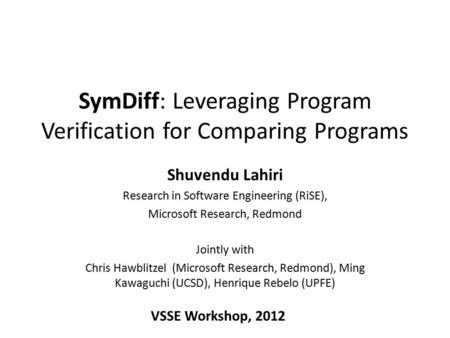 SymDiff: Leveraging Program Verification for Comparing Programs Shuvendu Lahiri Research in Software Engineering (RiSE), Microsoft Research, Redmond Jointly.