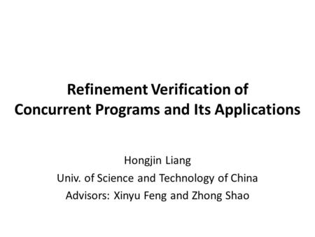 Refinement Verification of Concurrent Programs and Its Applications Hongjin Liang Univ. of Science and Technology of China Advisors: Xinyu Feng and Zhong.