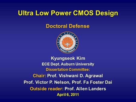 Ultra Low Power CMOS Design Kyungseok Kim ECE Dept. Auburn University Dissertation Committee: Chair: Prof. Vishwani D. Agrawal Prof. Victor P. Nelson,