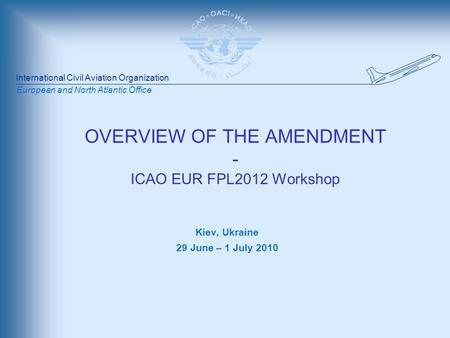 International Civil Aviation Organization European and North Atlantic Office OVERVIEW OF THE AMENDMENT - ICAO EUR FPL2012 Workshop Kiev, Ukraine 29 June.