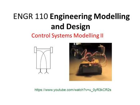 ENGR 110 Engineering Modelling and Design Control Systems Modelling II https://www.youtube.com/watch?v=u_0yR3kCR2s.