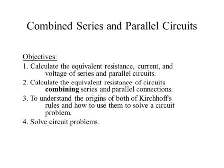 Combined Series and Parallel Circuits Objectives: 1. Calculate the equivalent resistance, current, and voltage of series and parallel circuits. 2. Calculate.