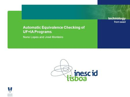 Technology from seed Automatic Equivalence Checking of UF+IA Programs Nuno Lopes and José Monteiro.