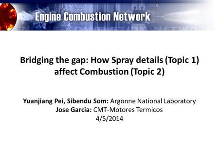 Bridging the gap: How Spray details (Topic 1) affect Combustion (Topic 2) Yuanjiang Pei, Sibendu Som: Argonne National Laboratory Jose Garcia: CMT-Motores.