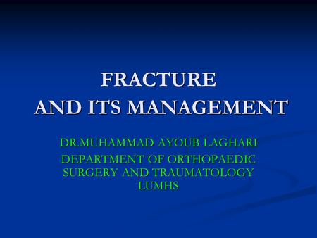 FRACTURE AND ITS MANAGEMENT DR.MUHAMMAD AYOUB LAGHARI DEPARTMENT OF ORTHOPAEDIC SURGERY AND TRAUMATOLOGY LUMHS.