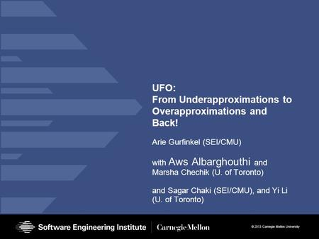 © 2013 Carnegie Mellon University UFO: From Underapproximations to Overapproximations and Back! Arie Gurfinkel (SEI/CMU) with Aws Albarghouthi and Marsha.