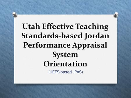 Utah Effective Teaching Standards-based Jordan Performance Appraisal System Orientation (UETS-based JPAS)