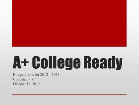 A+ College Ready Budget Items for 2012 – 2013 Cohorts I – V October 19, 2012.