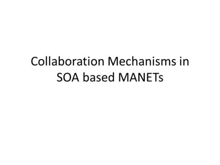 Collaboration Mechanisms in SOA based MANETs. Introduction Collaboration implies the cooperation between the nodes to support the proper functioning of.