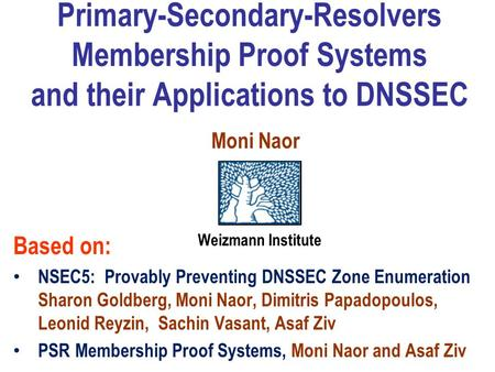 Primary-Secondary-Resolvers Membership Proof Systems and their Applications to DNSSEC Based on: NSEC5: Provably Preventing DNSSEC Zone Enumeration Sharon.