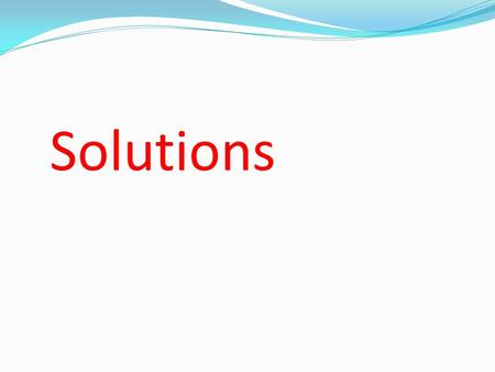Solutions. A solution is a homogeneous mixture of 2 or more substances in a single phase. One constituent is usually regarded as the SOLVENT and the others.
