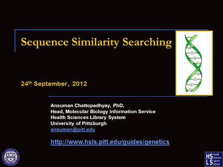 Sequence Similarity Searching 24 th September, 2012 Ansuman Chattopadhyay, PhD, Head, Molecular Biology Information Service Health Sciences Library System.