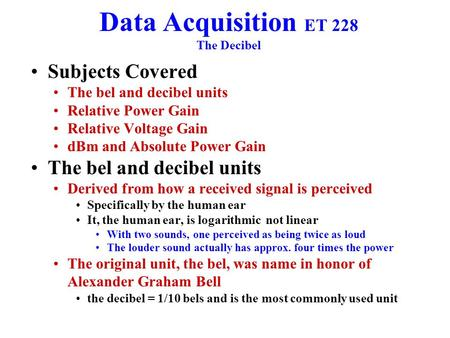 Data Acquisition ET 228 The Decibel Subjects Covered The bel and decibel units Relative Power Gain Relative Voltage Gain dBm and Absolute Power Gain The.
