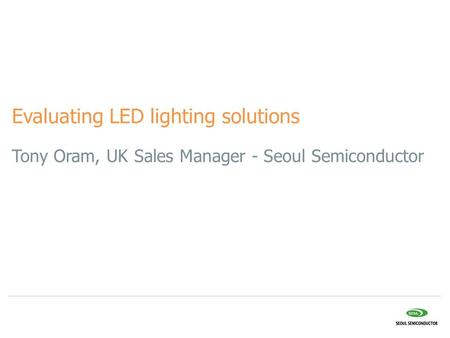 Tony Oram, UK Sales Manager - Seoul Semiconductor Evaluating LED lighting solutions.