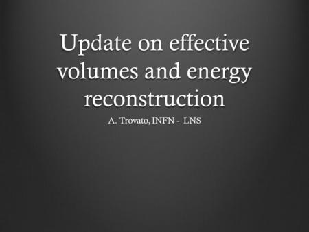 Update on effective volumes and energy reconstruction A. Trovato, INFN - LNS.
