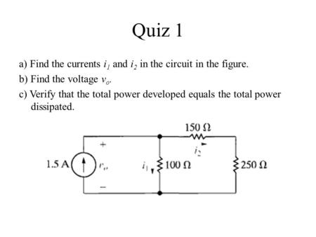 Quiz 1 a) Find the currents i1 and i2 in the circuit in the figure. b) Find the voltage vo. c) Verify that the total power developed equals the total power.