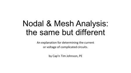 Nodal & Mesh Analysis: the same but different An explanation for determining the current or voltage of complicated circuits. by Cap'n Tim Johnson, PE.