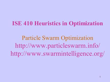 1 ISE 410 Heuristics in Optimization Particle Swarm Optimization
