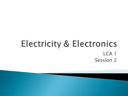 LCA 1 Session 2.  Electric Current is produced when electrons move through a material.  Metals have free electrons so that is why electricity can travel.