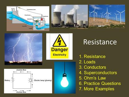 Resistance 1.Resistance 2.Loads 3.Conductors 4.Superconductors 5.Ohm's Law 6.Practice Questions 7.More Examples.