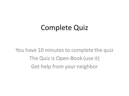 Complete Quiz You have 10 minutes to complete the quiz The Quiz is Open-Book (use it) Get help from your neighbor.