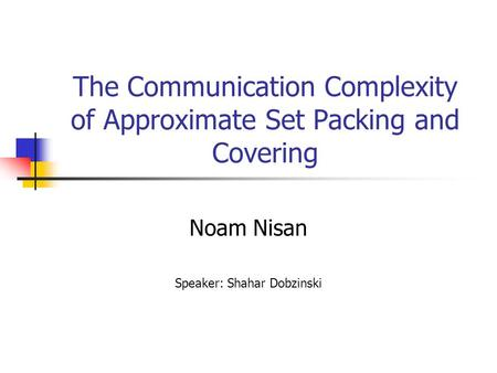 The Communication Complexity of Approximate Set Packing and Covering Noam Nisan Speaker: Shahar Dobzinski.