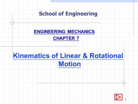 1 School of Engineering ENGINEERING MECHANICS CHAPTER 7 Kinematics of Linear & Rotational Motion.