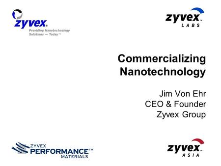 Commercializing Nanotechnology Jim Von Ehr CEO & Founder Zyvex Group.