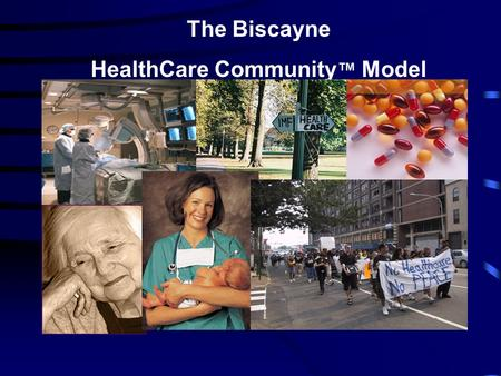 The Biscayne HealthCare Community ™ Model. Treating the Whole Person Whole Person HealthCare: Humanizing Healthcare Praeger Press, 2007.