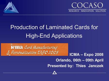 Production of Laminated Cards for High-End Applications ICMA – Expo 2008 Orlando, 06th – 09th April Presented by: Thies Janczek.