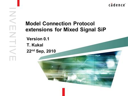 I N V E N T I V EI N V E N T I V E Model Connection Protocol extensions for Mixed Signal SiP Version 0.1 T. Kukal 22 nd Sep, 2010.
