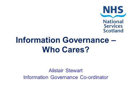 Information Governance – Who Cares? Alistair Stewart Information Governance Co-ordinator.