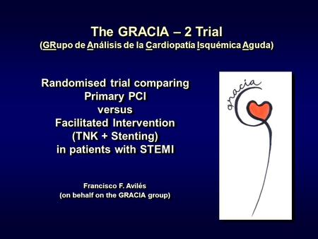 1 The GRACIA – 2 Trial (GRupo de Análisis de la Cardiopatía Isquémica Aguda) Randomised trial comparing Primary PCI versus Facilitated Intervention (TNK.