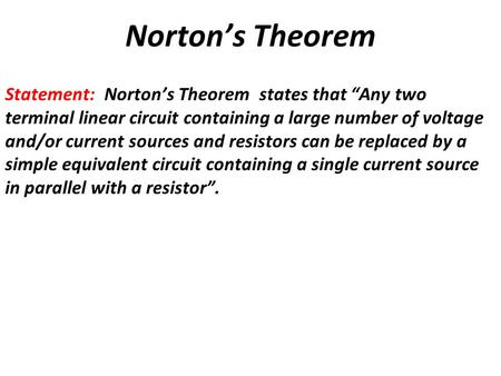 "Norton's Theorem Statement: Norton's Theorem states that ""Any two terminal linear circuit containing a large number of voltage and/or current sources and."