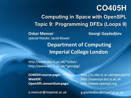CO405H Computing in Space with OpenSPL Topic 9: Programming DFEs (Loops II) Oskar Mencer Georgi Gaydadjiev special thanks: Jacob Bower Department of Computing.
