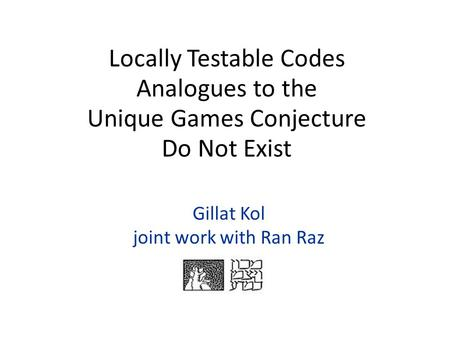 Gillat Kol joint work with Ran Raz Locally Testable Codes Analogues to the Unique Games Conjecture Do Not Exist.