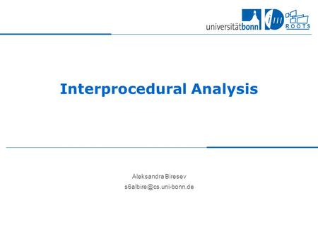 R O O T S Interprocedural Analysis Aleksandra Biresev