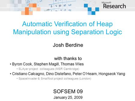 © 2009 Microsoft Corporation. All rights reserved. Automatic Verification of Heap Manipulation using Separation Logic Josh Berdine with thanks to Byron.