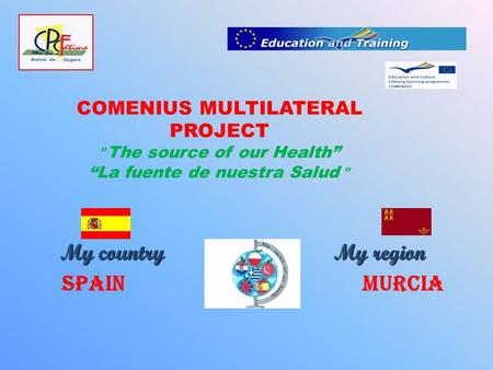 "COMENIUS MULTILATERAL PROJECT "" The source of our Health"" ""La fuente de nuestra Salud "" My country My region My country My region Spain Murcia."