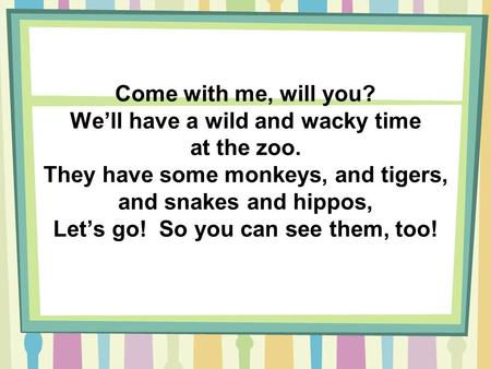 Come with me, will you? We'll have a wild and wacky time at the zoo. They have some monkeys, and tigers, and snakes and hippos, Let's go! So you can see.
