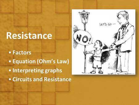 Resistance Factors Equation (Ohm's Law) Interpreting graphs Circuits and Resistance.