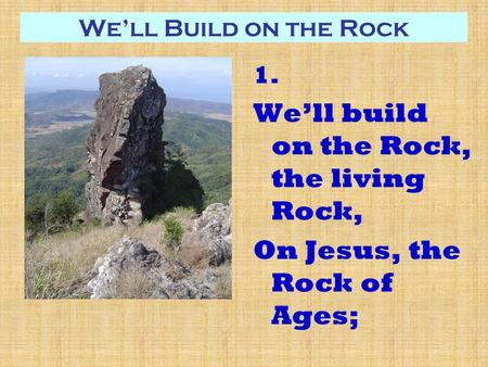 We'll Build on the Rock 1. We'll build on the Rock, the living Rock, On Jesus, the Rock of Ages;