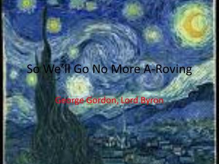 So We'll Go No More A-Roving George Gordon, Lord Byron.